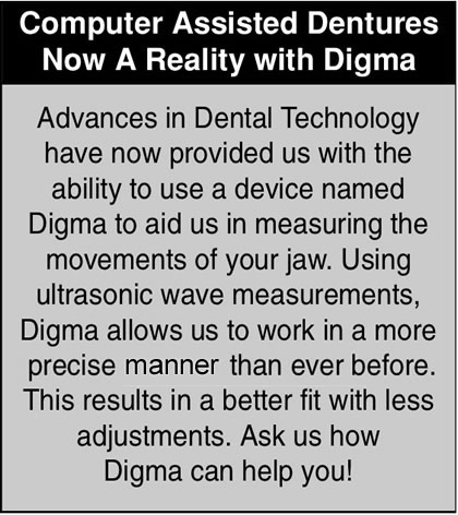 Advances in Dental Technology have now provided us with the ability to use a device named Digma to aid us in measuring the movements of your jaw. Using ultrasonic wave measurements, Digma allows us to work in a more precise manor than ever before. This results in a better fit with less adjustments. Ask us how Digma can help you!